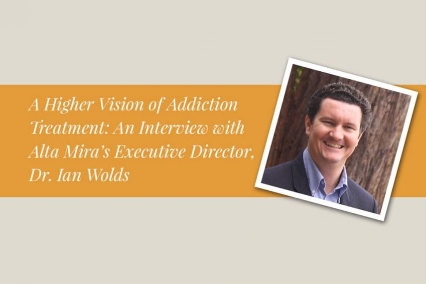 A Higher Vision of Addiction Treatment: An Interview with Alta Mira's Executive Director, Dr. Ian Wolds