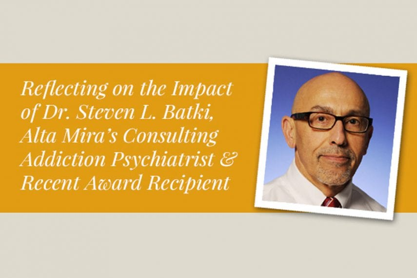 Reflecting on the Impact of Dr. Steven L. Batki, Alta Mira's Consulting Addiction Psychiatrist and Recent Award Recipient