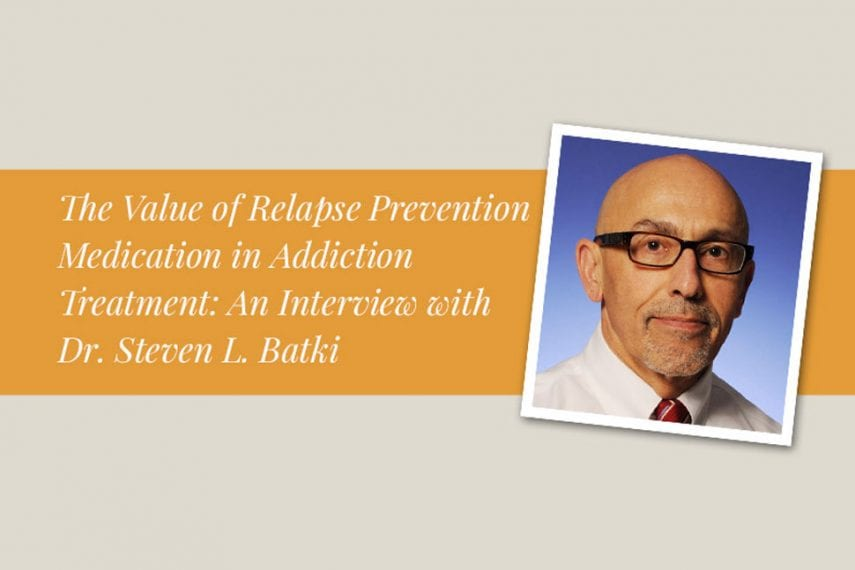 The Value of Relapse Prevention Medication in Addiction Treatment: An Interview with Dr. Steven L. Batki
